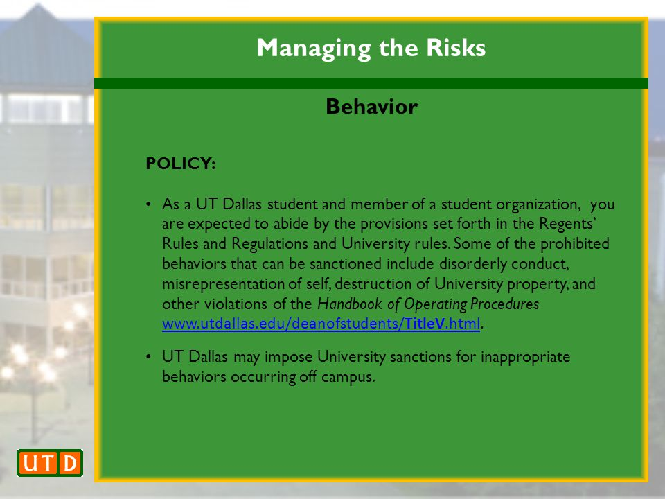 Managing the Risks Behavior POLICY: As a UT Dallas student and member of a student organization, you are expected to abide by the provisions set forth in the Regents' Rules and Regulations and University rules.