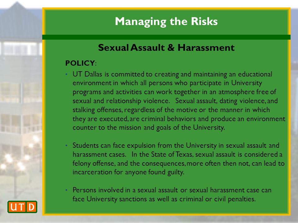 Managing the Risks Sexual Assault & Harassment POLICY: UT Dallas is committed to creating and maintaining an educational environment in which all persons who participate in University programs and activities can work together in an atmosphere free of sexual and relationship violence.