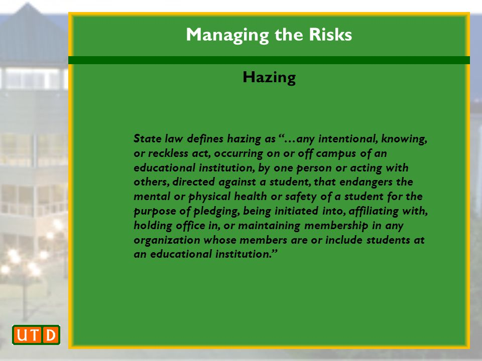 Managing the Risks Hazing State law defines hazing as …any intentional, knowing, or reckless act, occurring on or off campus of an educational institution, by one person or acting with others, directed against a student, that endangers the mental or physical health or safety of a student for the purpose of pledging, being initiated into, affiliating with, holding office in, or maintaining membership in any organization whose members are or include students at an educational institution.