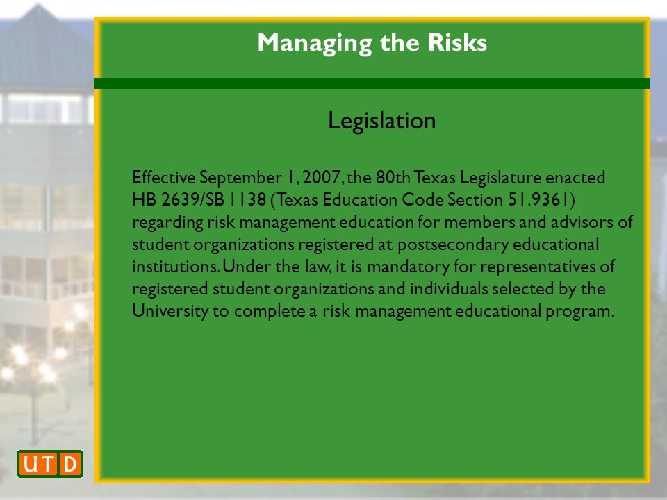 Managing the Risks Legislation Effective September 1, 2007, the 80th Texas Legislature enacted HB 2639/SB 1138 (Texas Education Code Section 51.9361) regarding risk management education for members and advisors of student organizations registered at postsecondary educational institutions.