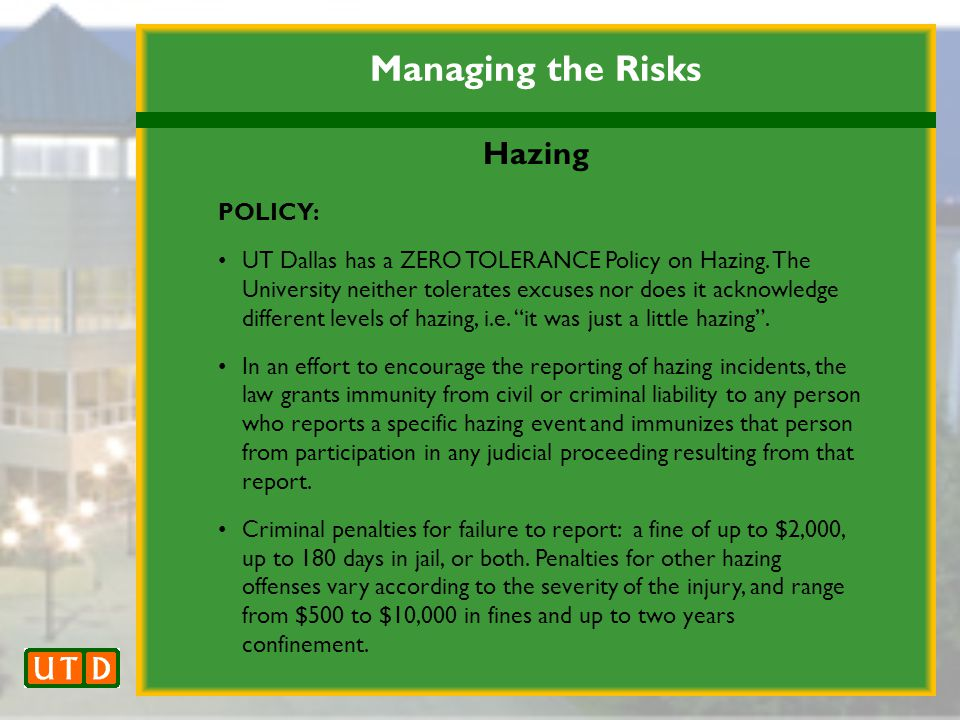 Managing the Risks Hazing POLICY: UT Dallas has a ZERO TOLERANCE Policy on Hazing.