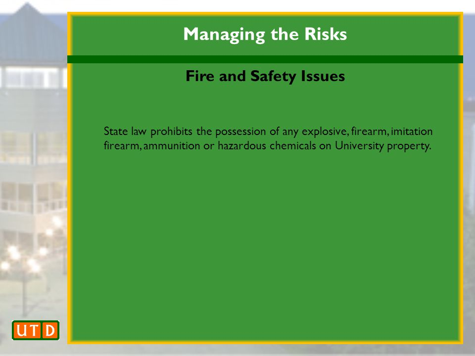 Managing the Risks Fire and Safety Issues State law prohibits the possession of any explosive, firearm, imitation firearm, ammunition or hazardous chemicals on University property.