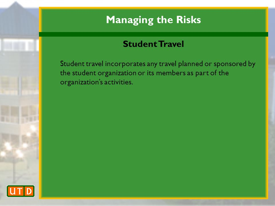 Managing the Risks Student Travel Student travel incorporates any travel planned or sponsored by the student organization or its members as part of the organization's activities.