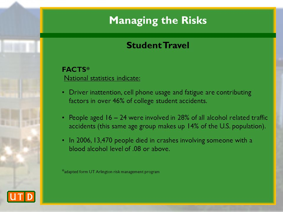 Managing the Risks Student Travel FACTS* National statistics indicate: Driver inattention, cell phone usage and fatigue are contributing factors in over 46% of college student accidents.