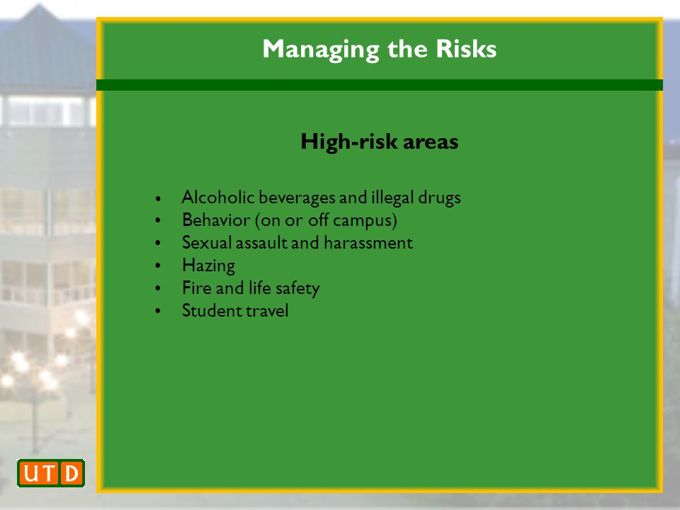 Managing the Risks High-risk areas Alcoholic beverages and illegal drugs Behavior (on or off campus) Sexual assault and harassment Hazing Fire and life safety Student travel