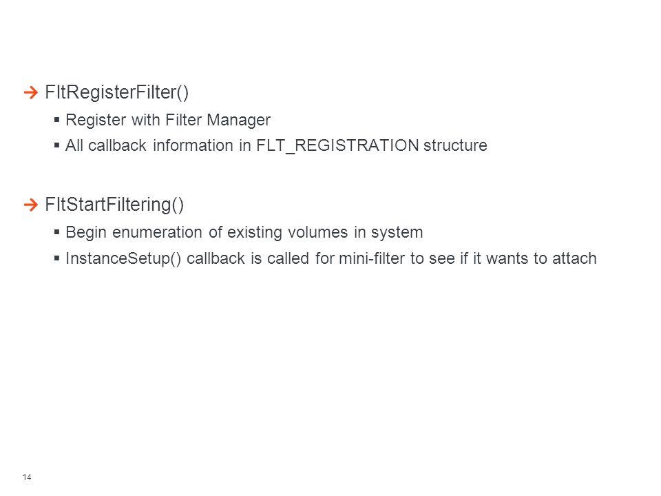 14 Loading Filter FltRegisterFilter()  Register with Filter Manager  All callback information in FLT_REGISTRATION structure FltStartFiltering()  Be