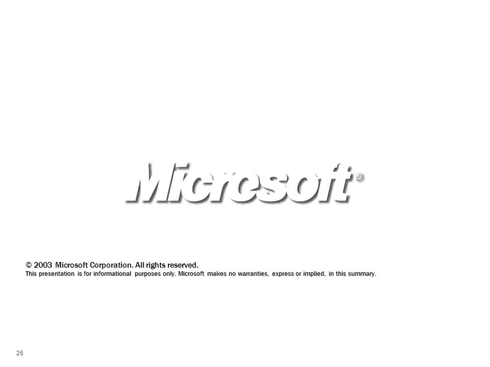 26 © 2003 Microsoft Corporation. All rights reserved. This presentation is for informational purposes only. Microsoft makes no warranties, express or