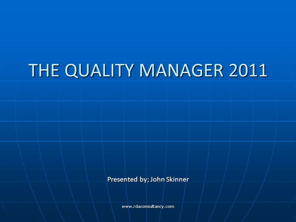 www.rdaconsultancy.com THE QUALITY MANAGER 2011 Presented by; John Skinner