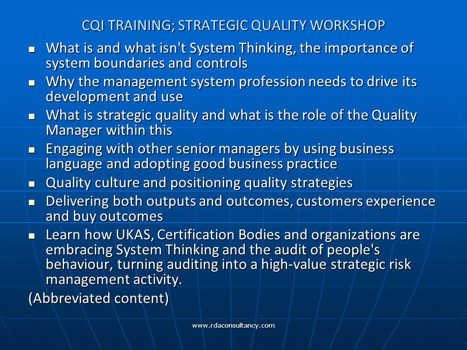 www.rdaconsultancy.com CQI TRAINING; STRATEGIC QUALITY WORKSHOP What is and what isn t System Thinking, the importance of system boundaries and controls What is and what isn t System Thinking, the importance of system boundaries and controls Why the management system profession needs to drive its development and use Why the management system profession needs to drive its development and use What is strategic quality and what is the role of the Quality Manager within this What is strategic quality and what is the role of the Quality Manager within this Engaging with other senior managers by using business language and adopting good business practice Engaging with other senior managers by using business language and adopting good business practice Quality culture and positioning quality strategies Quality culture and positioning quality strategies Delivering both outputs and outcomes, customers experience and buy outcomes Delivering both outputs and outcomes, customers experience and buy outcomes Learn how UKAS, Certification Bodies and organizations are embracing System Thinking and the audit of people s behaviour, turning auditing into a high-value strategic risk management activity.