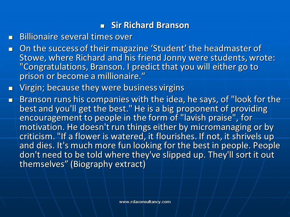 www.rdaconsultancy.com Sir Richard Branson Sir Richard Branson Billionaire several times over Billionaire several times over On the success of their magazine 'Student' the headmaster of Stowe, where Richard and his friend Jonny were students, wrote: Congratulations, Branson.