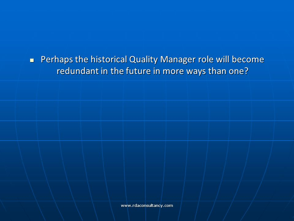 www.rdaconsultancy.com Perhaps the historical Quality Manager role will become redundant in the future in more ways than one.