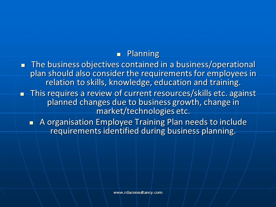 www.rdaconsultancy.com Planning Planning The business objectives contained in a business/operational plan should also consider the requirements for employees in relation to skills, knowledge, education and training.