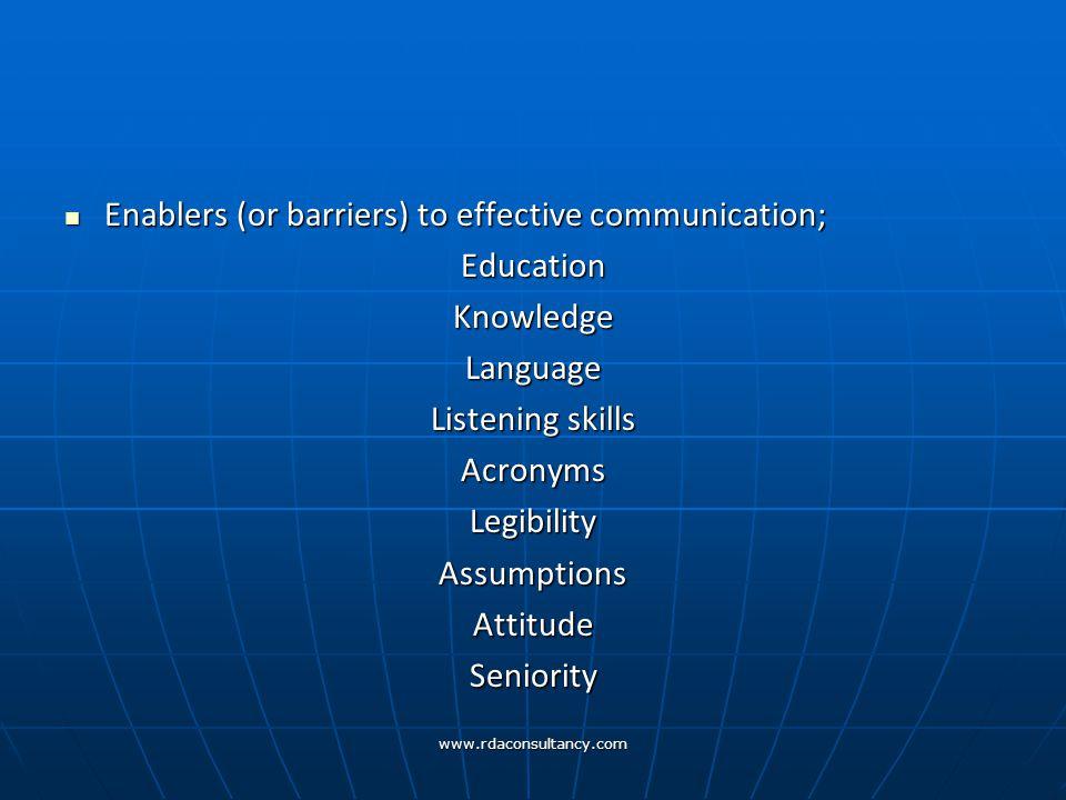 www.rdaconsultancy.com Enablers (or barriers) to effective communication; Enablers (or barriers) to effective communication;EducationKnowledgeLanguage Listening skills AcronymsLegibilityAssumptionsAttitudeSeniority