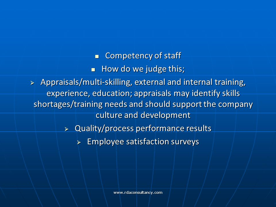 www.rdaconsultancy.com Competency of staff Competency of staff How do we judge this; How do we judge this;  Appraisals/multi-skilling, external and internal training, experience, education; appraisals may identify skills shortages/training needs and should support the company culture and development  Quality/process performance results  Employee satisfaction surveys