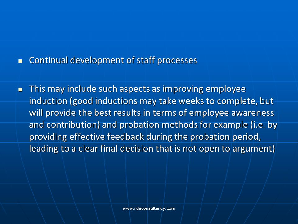 www.rdaconsultancy.com Continual development of staff processes Continual development of staff processes This may include such aspects as improving employee induction (good inductions may take weeks to complete, but will provide the best results in terms of employee awareness and contribution) and probation methods for example (i.e.