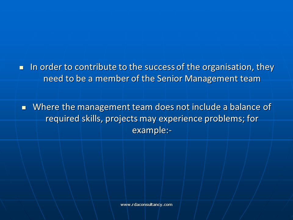 www.rdaconsultancy.com In order to contribute to the success of the organisation, they need to be a member of the Senior Management team In order to contribute to the success of the organisation, they need to be a member of the Senior Management team Where the management team does not include a balance of required skills, projects may experience problems; for example:- Where the management team does not include a balance of required skills, projects may experience problems; for example:-