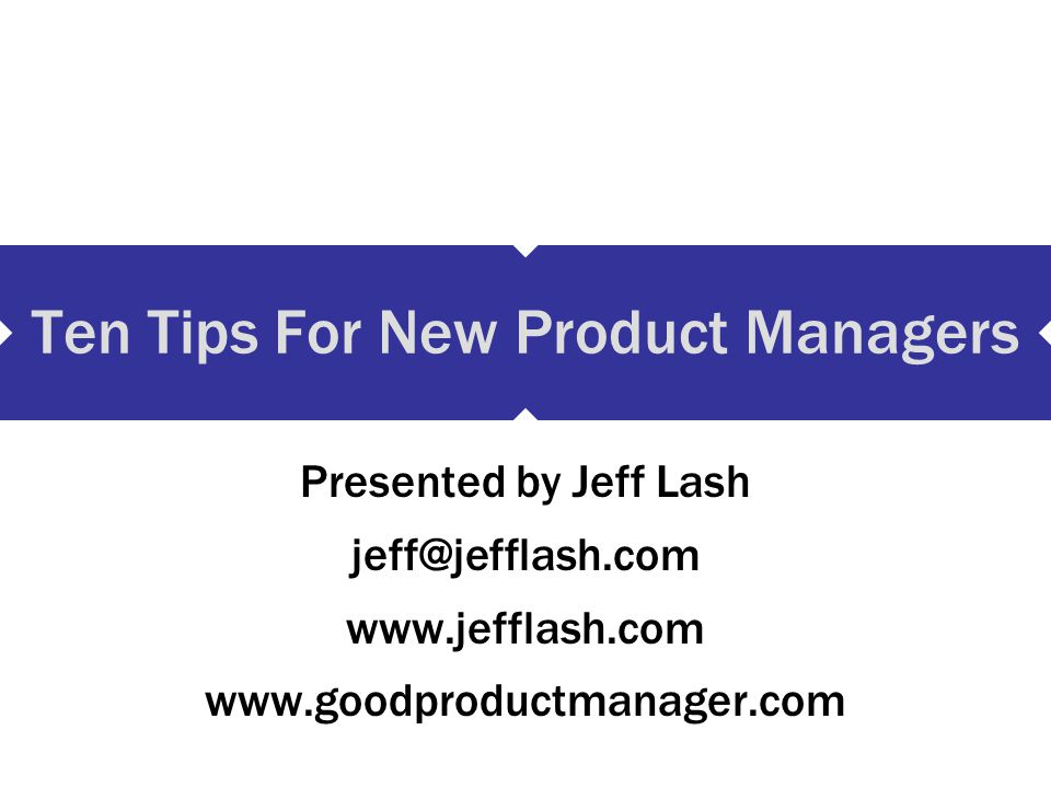 Four types of new Product Managers Your relationship to the organization NewTenured Type of product New New product, new organization New product, same organization Existing Existing product, new organization Existing product, same organization