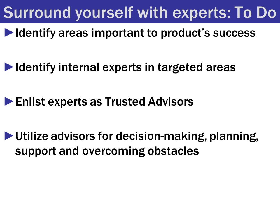 Surround yourself with experts: To Do ►Identify areas important to product's success ►Identify internal experts in targeted areas ►Enlist experts as Trusted Advisors ►Utilize advisors for decision-making, planning, support and overcoming obstacles