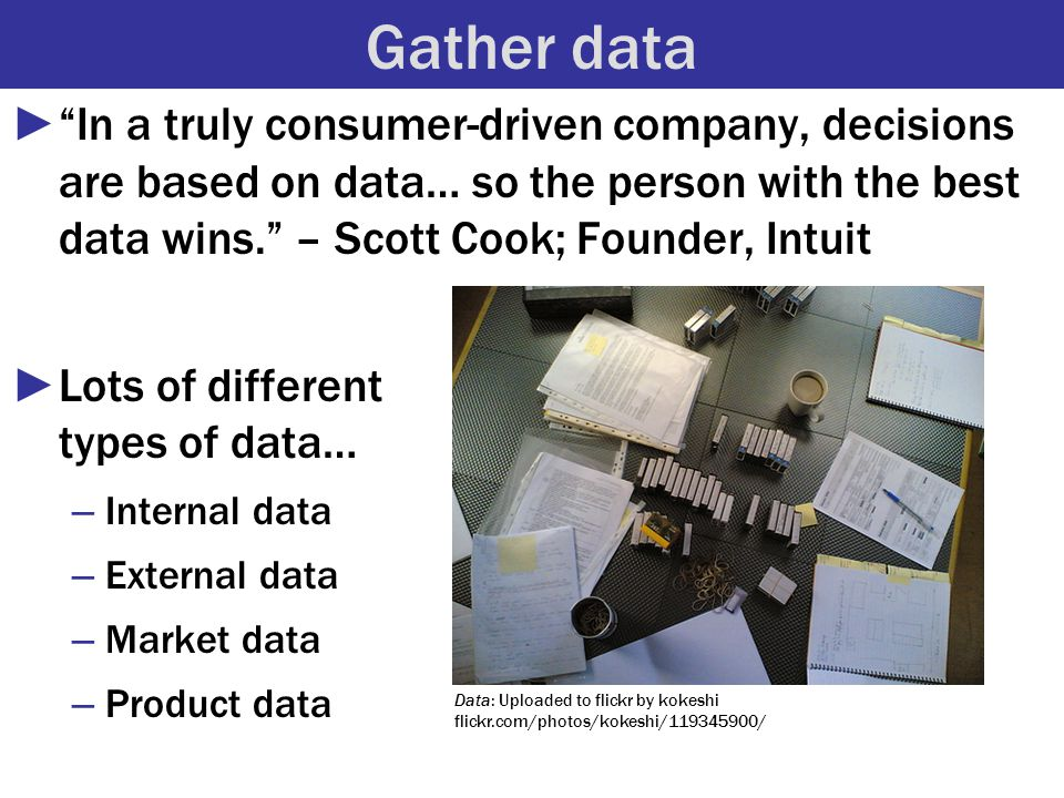 Gather data ► In a truly consumer-driven company, decisions are based on data… so the person with the best data wins. – Scott Cook; Founder, Intuit ►Lots of different types of data… – Internal data – External data – Market data – Product data Data: Uploaded to flickr by kokeshi flickr.com/photos/kokeshi/119345900/