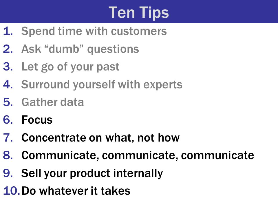 """Ten Tips 1.Spend time with customers 2.Ask """"dumb"""" questions 3.Let go of your past 4.Surround yourself with experts 5.Gather data 6.Focus 7.Concentrate"""