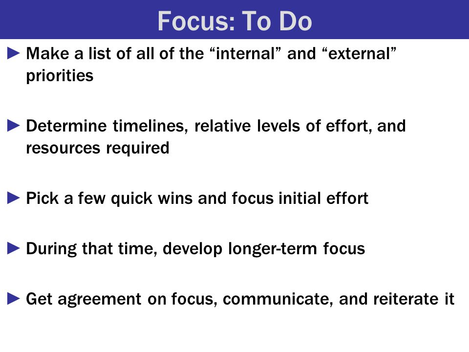 Focus: To Do ►Make a list of all of the internal and external priorities ►Determine timelines, relative levels of effort, and resources required ►Pick a few quick wins and focus initial effort ►During that time, develop longer-term focus ►Get agreement on focus, communicate, and reiterate it