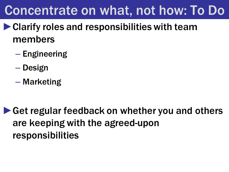 Concentrate on what, not how: To Do ►Clarify roles and responsibilities with team members – Engineering – Design – Marketing ►Get regular feedback on