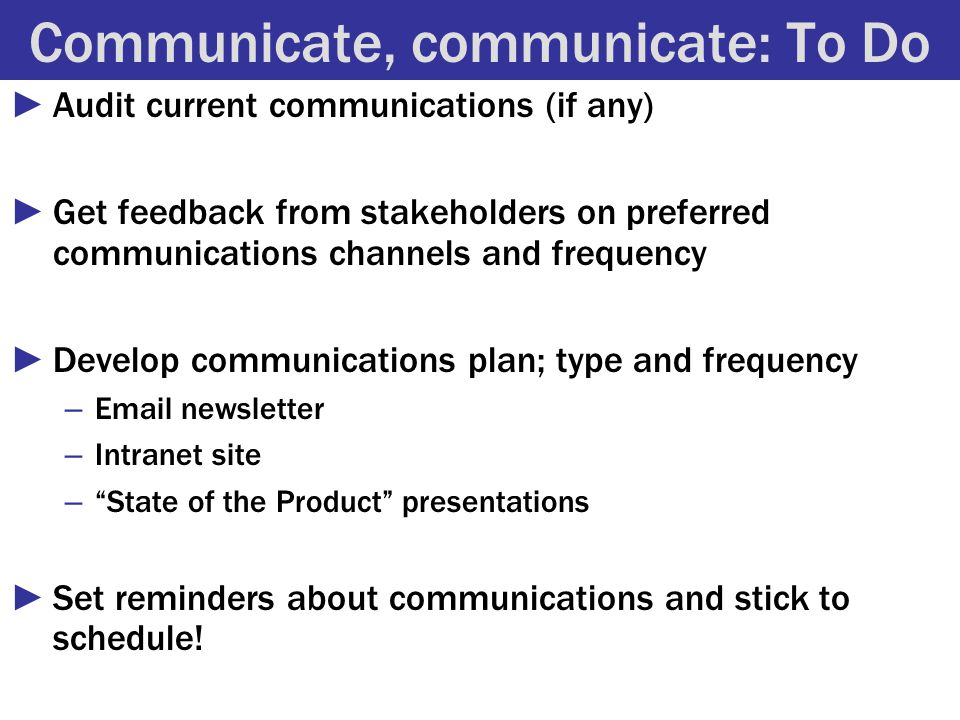 Communicate, communicate: To Do ►Audit current communications (if any) ►Get feedback from stakeholders on preferred communications channels and frequency ►Develop communications plan; type and frequency – Email newsletter – Intranet site – State of the Product presentations ►Set reminders about communications and stick to schedule!
