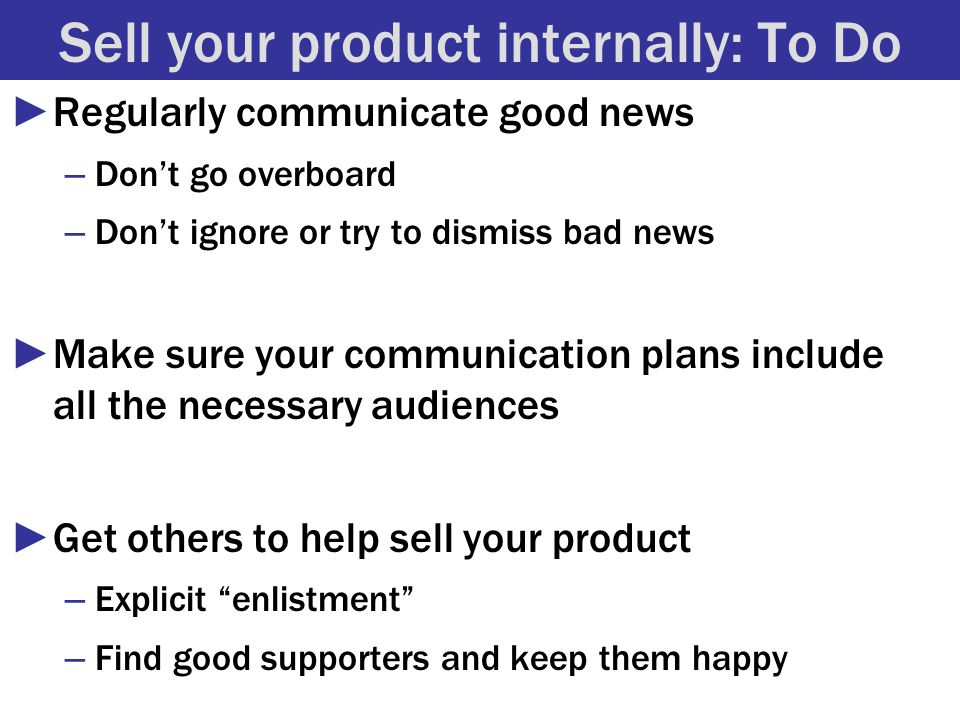 Sell your product internally: To Do ►Regularly communicate good news – Don't go overboard – Don't ignore or try to dismiss bad news ►Make sure your communication plans include all the necessary audiences ►Get others to help sell your product – Explicit enlistment – Find good supporters and keep them happy