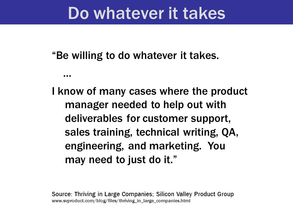 """Do whatever it takes """"Be willing to do whatever it takes. … I know of many cases where the product manager needed to help out with deliverables for cu"""