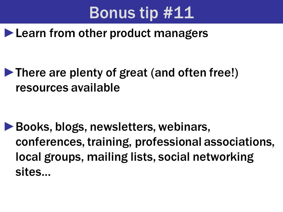 Bonus tip #11 ►Learn from other product managers ►There are plenty of great (and often free!) resources available ►Books, blogs, newsletters, webinars, conferences, training, professional associations, local groups, mailing lists, social networking sites…