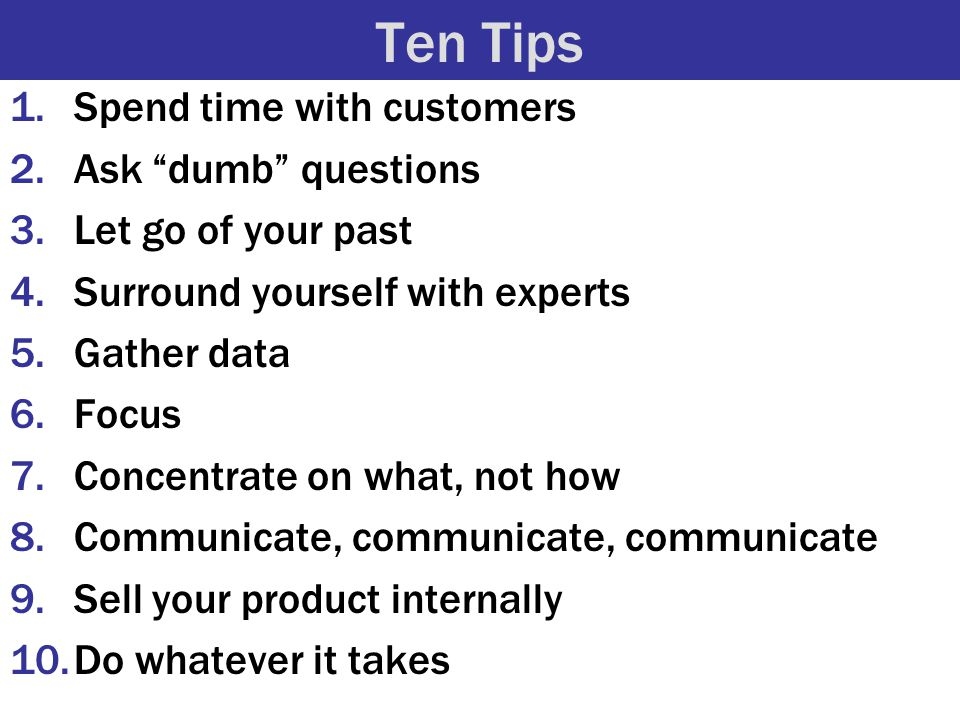 Ten Tips 1.Spend time with customers 2.Ask dumb questions 3.Let go of your past 4.Surround yourself with experts 5.Gather data 6.Focus 7.Concentrate on what, not how 8.Communicate, communicate, communicate 9.Sell your product internally 10.Do whatever it takes
