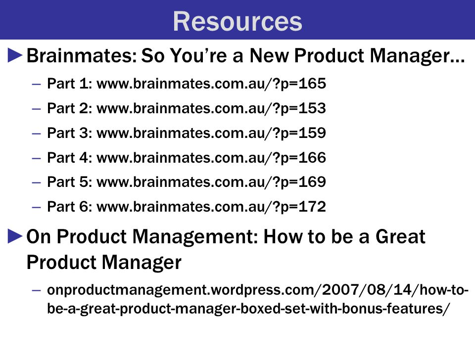 Resources ►Brainmates: So You're a New Product Manager… – Part 1: www.brainmates.com.au/ p=165 – Part 2: www.brainmates.com.au/ p=153 – Part 3: www.brainmates.com.au/ p=159 – Part 4: www.brainmates.com.au/ p=166 – Part 5: www.brainmates.com.au/ p=169 – Part 6: www.brainmates.com.au/ p=172 ►On Product Management: How to be a Great Product Manager – onproductmanagement.wordpress.com/2007/08/14/how-to- be-a-great-product-manager-boxed-set-with-bonus-features/