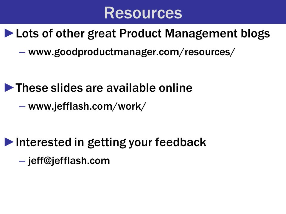 Resources ►Lots of other great Product Management blogs – www.goodproductmanager.com/resources/ ►These slides are available online – www.jefflash.com/work/ ►Interested in getting your feedback – jeff@jefflash.com