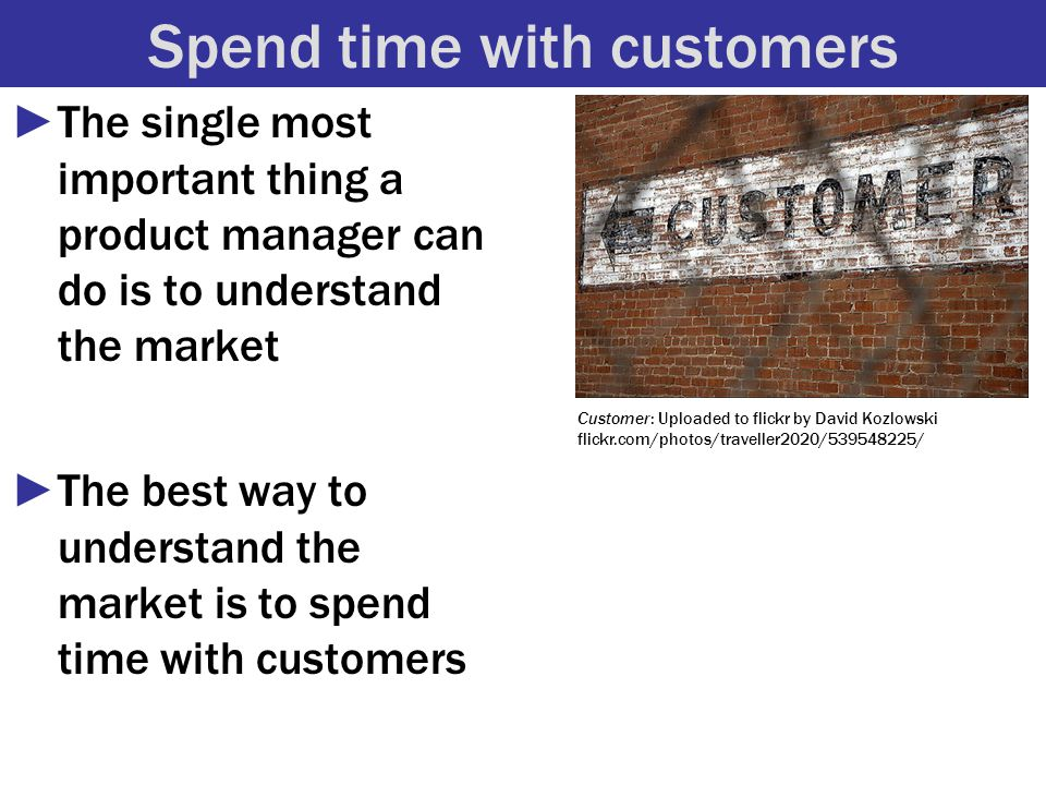 Spend time with customers ►The single most important thing a product manager can do is to understand the market ►The best way to understand the market