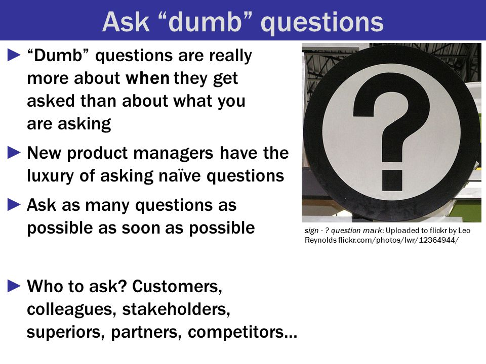 """Ask """"dumb"""" questions ►""""Dumb"""" questions are really more about when they get asked than about what you are asking ►New product managers have the luxury"""