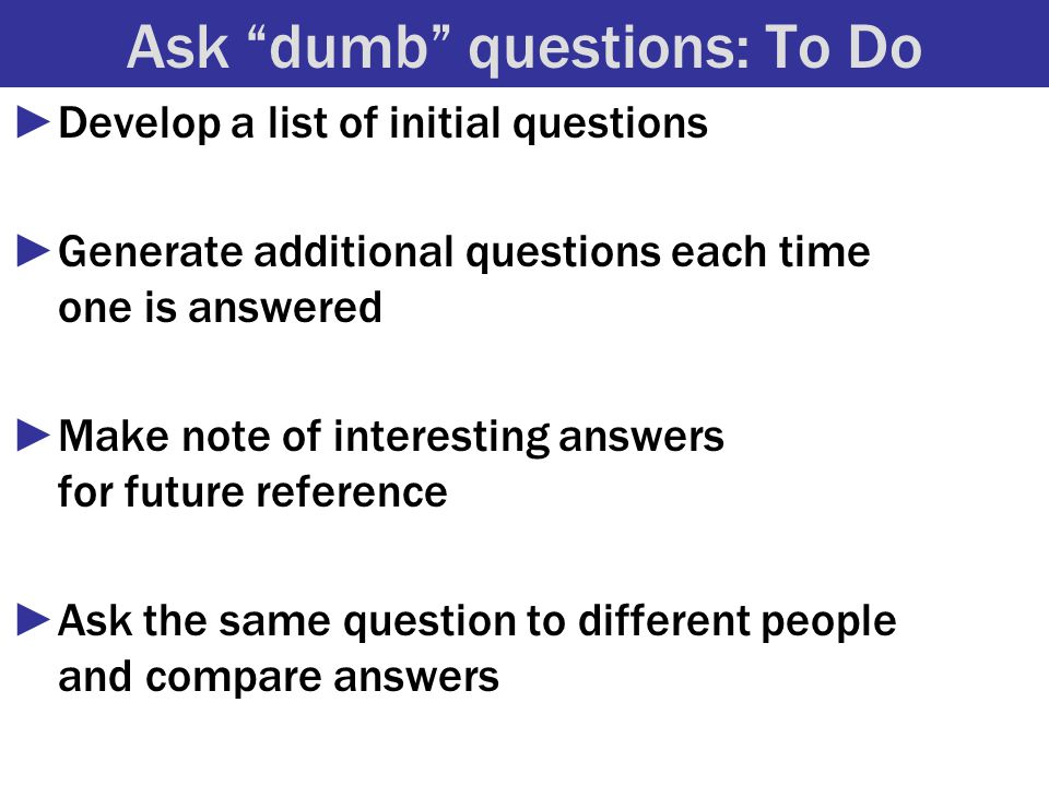 Ask dumb questions: To Do ►Develop a list of initial questions ►Generate additional questions each time one is answered ►Make note of interesting answers for future reference ►Ask the same question to different people and compare answers