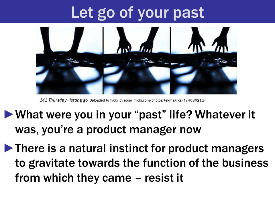 """Let go of your past ►What were you in your """"past"""" life? Whatever it was, you're a product manager now ►There is a natural instinct for product manager"""