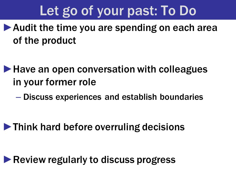 Let go of your past: To Do ►Audit the time you are spending on each area of the product ►Have an open conversation with colleagues in your former role – Discuss experiences and establish boundaries ►Think hard before overruling decisions ►Review regularly to discuss progress