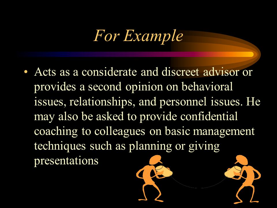 For Example Acts as a considerate and discreet advisor or provides a second opinion on behavioral issues, relationships, and personnel issues. He may