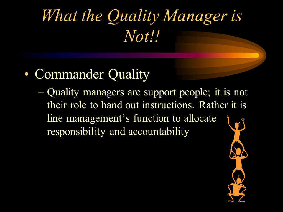 What the Quality Manager is Not!! Commander Quality –Quality managers are support people; it is not their role to hand out instructions. Rather it is