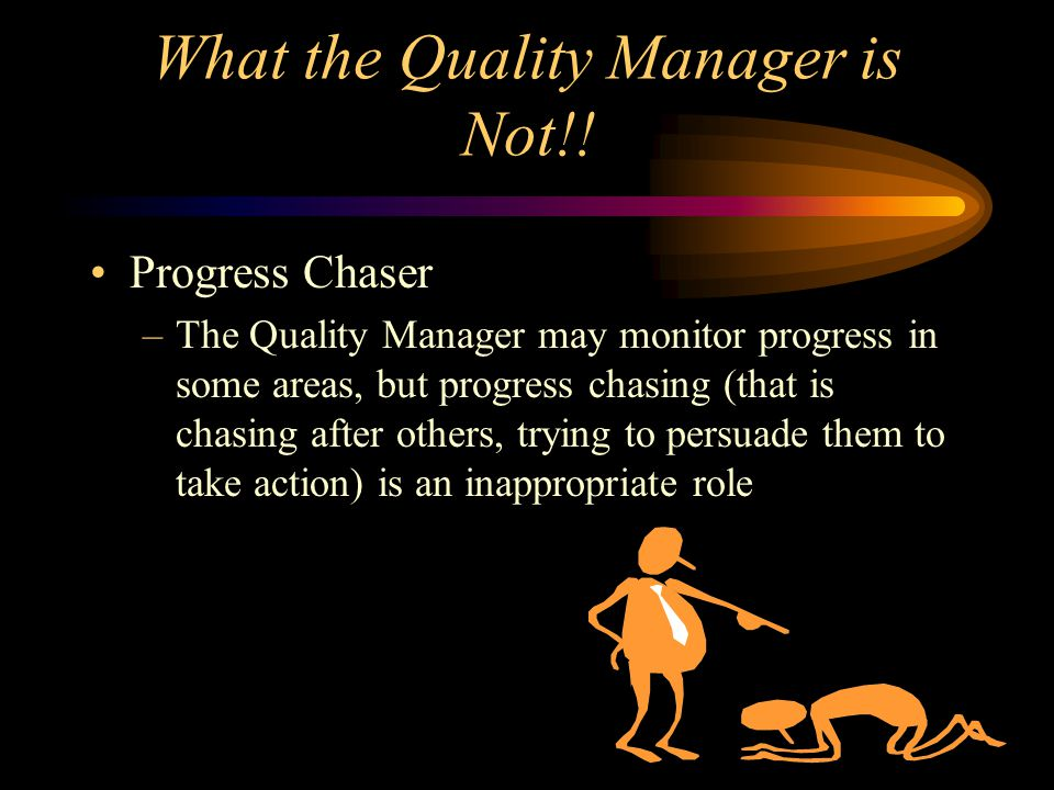 What the Quality Manager is Not!! Progress Chaser –The Quality Manager may monitor progress in some areas, but progress chasing (that is chasing after