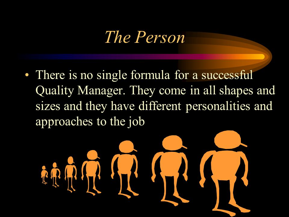 The Person There is no single formula for a successful Quality Manager. They come in all shapes and sizes and they have different personalities and ap