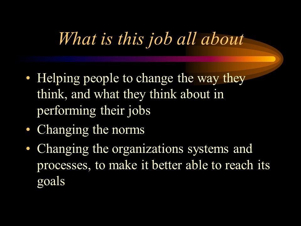 What is this job all about Helping people to change the way they think, and what they think about in performing their jobs Changing the norms Changing