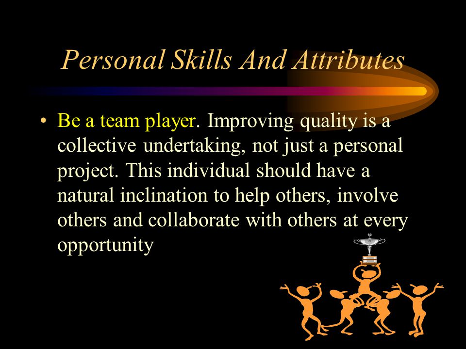 Personal Skills And Attributes Be a team player. Improving quality is a collective undertaking, not just a personal project. This individual should ha