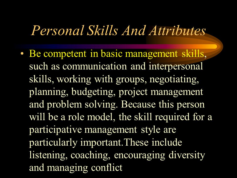 Personal Skills And Attributes Be competent in basic management skills, such as communication and interpersonal skills, working with groups, negotiati
