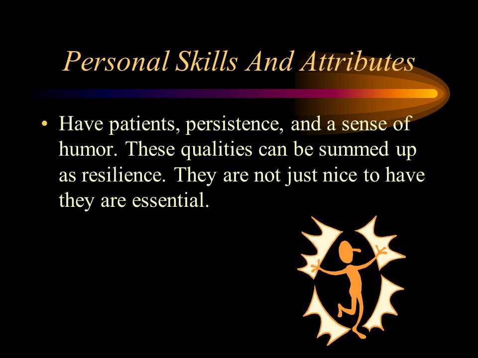 Personal Skills And Attributes Have patients, persistence, and a sense of humor. These qualities can be summed up as resilience. They are not just nic