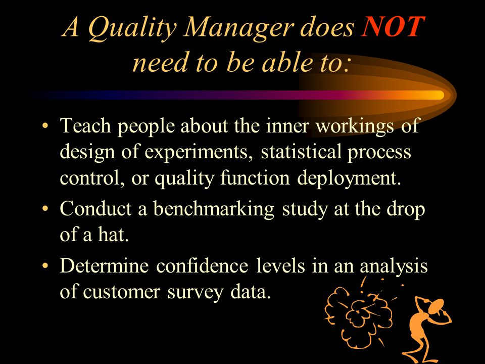 A Quality Manager does NOT need to be able to: Teach people about the inner workings of design of experiments, statistical process control, or quality