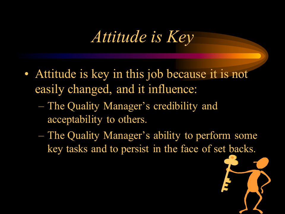 Attitude is Key Attitude is key in this job because it is not easily changed, and it influence: –The Quality Manager's credibility and acceptability t
