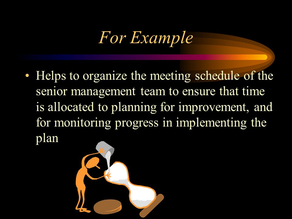 For Example Helps to organize the meeting schedule of the senior management team to ensure that time is allocated to planning for improvement, and for