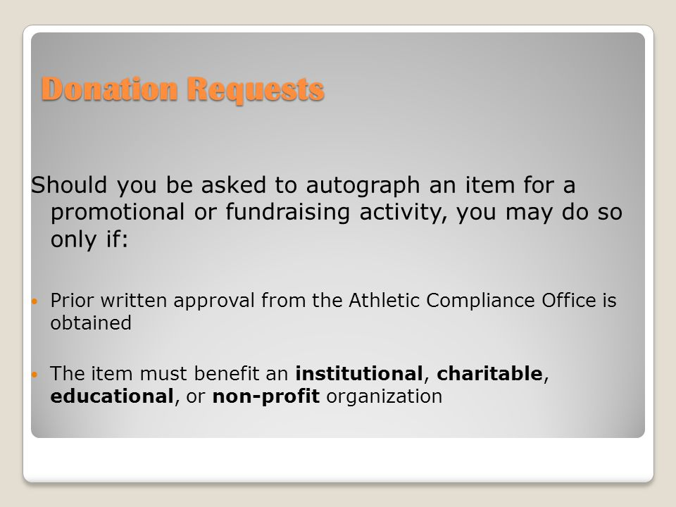 Donation Requests Should you be asked to autograph an item for a promotional or fundraising activity, you may do so only if: Prior written approval from the Athletic Compliance Office is obtained The item must benefit an institutional, charitable, educational, or non-profit organization